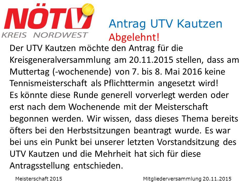 Meisterschaft 2015 Mitgliederversammlung 20.11.2015 Der UTV Kautzen möchte den Antrag für die Kreisgeneralversammlung am 20.11.2015 stellen, dass am Muttertag (-wochenende) von 7.