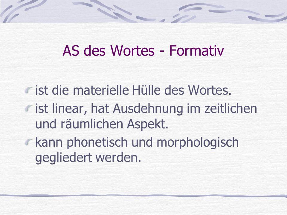 AS des Wortes - Formativ ist die materielle Hülle des Wortes. ist linear, hat Ausdehnung im zeitlichen und räumlichen Aspekt. kann phonetisch und morp