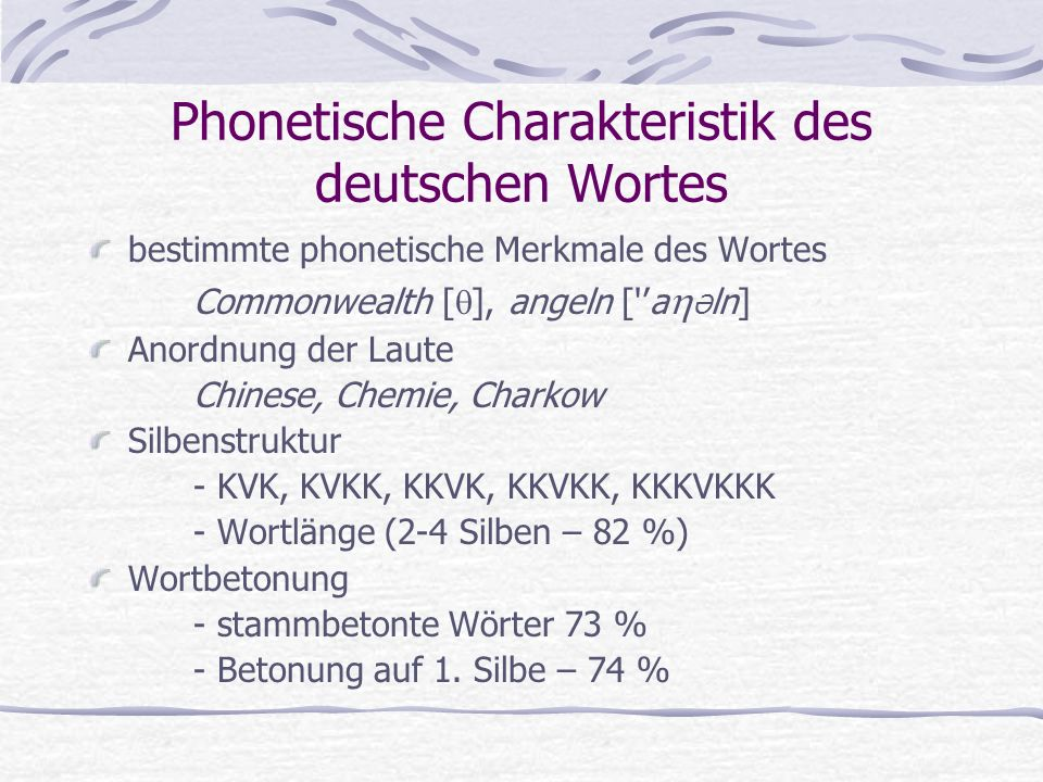 Phonetische Charakteristik des deutschen Wortes bestimmte phonetische Merkmale des Wortes Commonwealth [  ], angeln [ 'a  Ə ln] Anordnung der Laute Chinese, Chemie, Charkow Silbenstruktur - KVK, KVKK, KKVK, KKVKK, KKKVKKK - Wortlänge (2-4 Silben – 82 %) Wortbetonung - stammbetonte Wörter 73 % - Betonung auf 1.