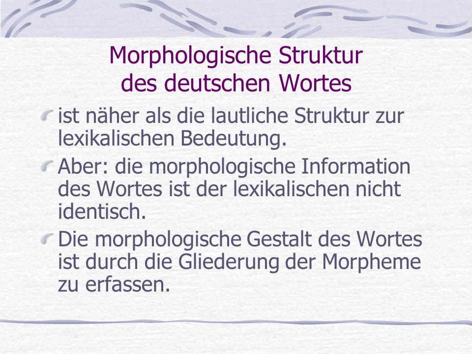 Morphologische Struktur des deutschen Wortes ist näher als die lautliche Struktur zur lexikalischen Bedeutung. Aber: die morphologische Information de