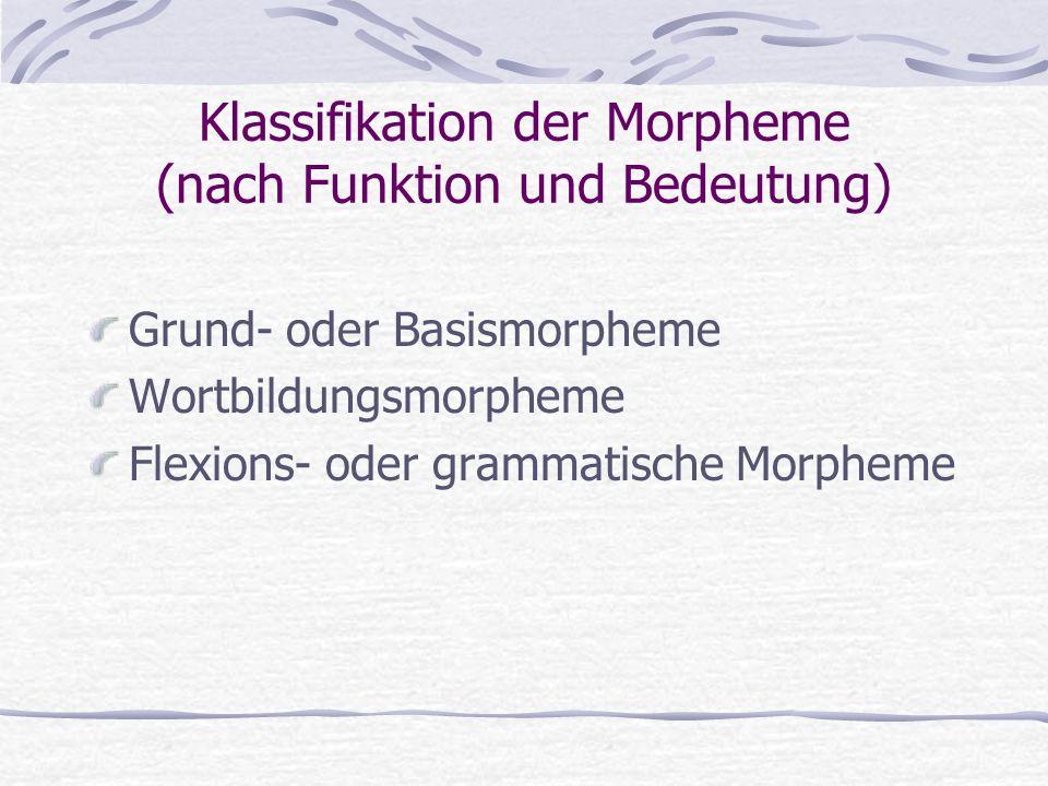 Klassifikation der Morpheme (nach Funktion und Bedeutung) Grund- oder Basismorpheme Wortbildungsmorpheme Flexions- oder grammatische Morpheme