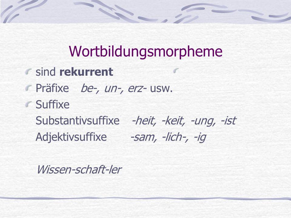 Wortbildungsmorpheme sind rekurrent Präfixe be-, un-, erz- usw. Suffixe Substantivsuffixe -heit, -keit, -ung, -ist Adjektivsuffixe -sam, -lich-, -ig W