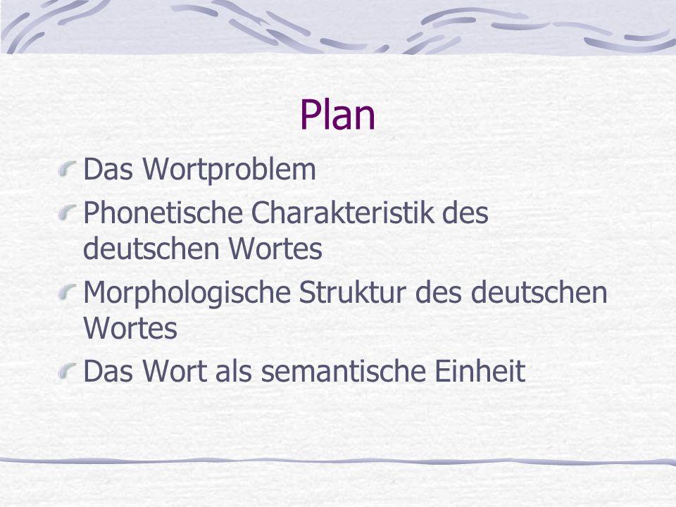 Plan Das Wortproblem Phonetische Charakteristik des deutschen Wortes Morphologische Struktur des deutschen Wortes Das Wort als semantische Einheit