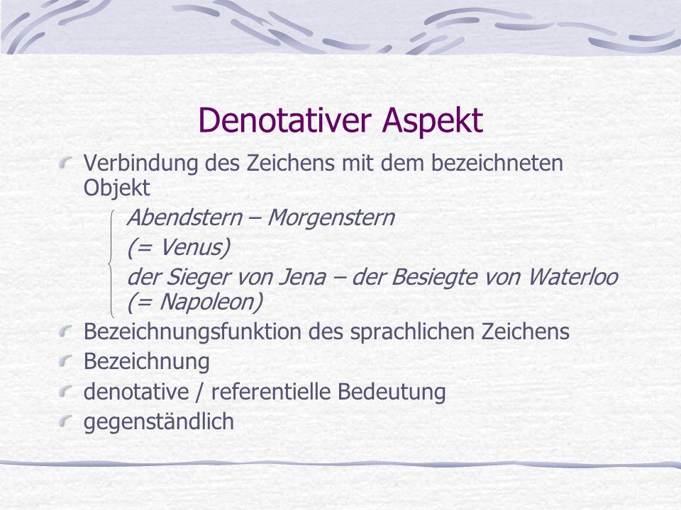 Denotativer Aspekt Verbindung des Zeichens mit dem bezeichneten Objekt Abendstern – Morgenstern (= Venus) der Sieger von Jena – der Besiegte von Water