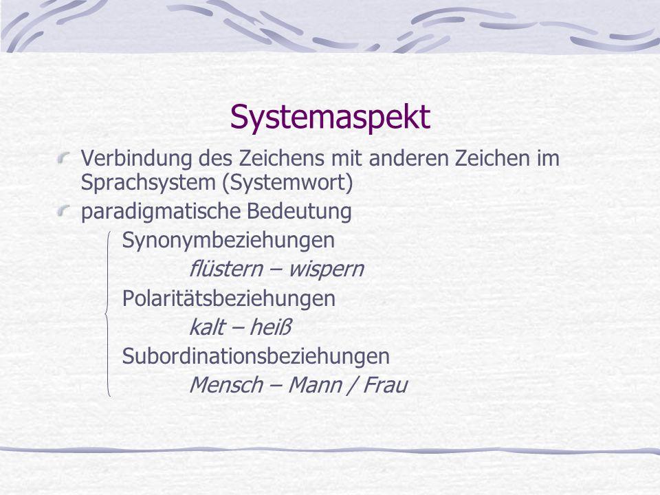 Systemaspekt Verbindung des Zeichens mit anderen Zeichen im Sprachsystem (Systemwort) paradigmatische Bedeutung Synonymbeziehungen flüstern – wispern Polaritätsbeziehungen kalt – heiß Subordinationsbeziehungen Mensch – Mann / Frau