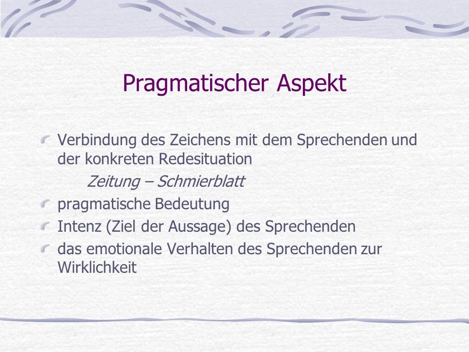 Pragmatischer Aspekt Verbindung des Zeichens mit dem Sprechenden und der konkreten Redesituation Zeitung – Schmierblatt pragmatische Bedeutung Intenz