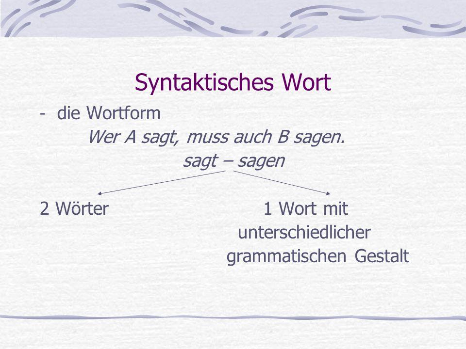 Syntaktisches Wort - die Wortform Wer A sagt, muss auch B sagen. sagt – sagen 2 Wörter 1 Wort mit unterschiedlicher grammatischen Gestalt