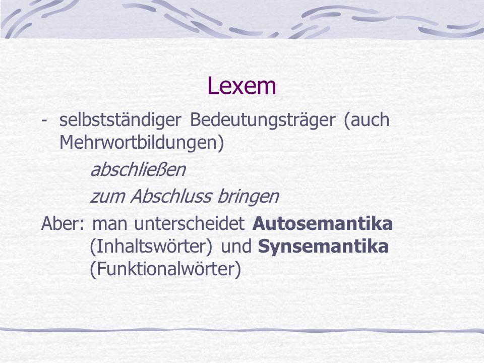 Lexem - selbstständiger Bedeutungsträger (auch Mehrwortbildungen) abschließen zum Abschluss bringen Aber: man unterscheidet Autosemantika (Inhaltswörter) und Synsemantika (Funktionalwörter)