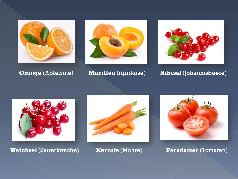 Orange (Apfelsine) Marillen (Aprikose) Ribisel (Johannisbeere) Weichsel (Sauerkirsche) Karrote (Möhre) Paradaiser (Tomaten)