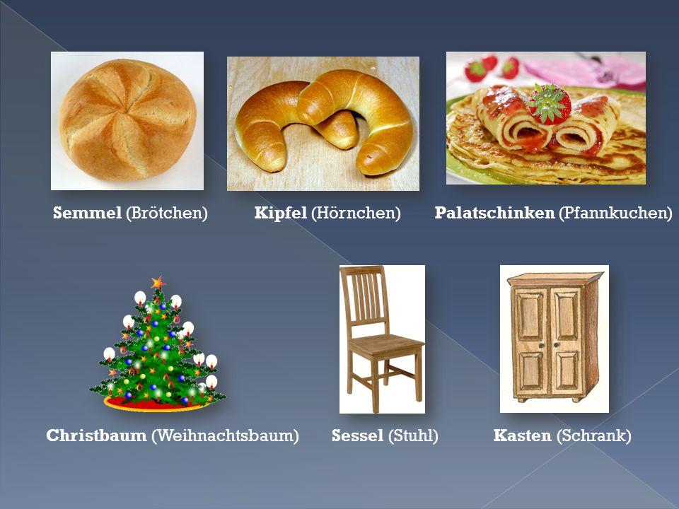 Semmel (Brötchen) Kipfel (Hörnchen) Palatschinken (Pfannkuchen) Christbaum (Weihnachtsbaum) Sessel (Stuhl) Kasten (Schrank)
