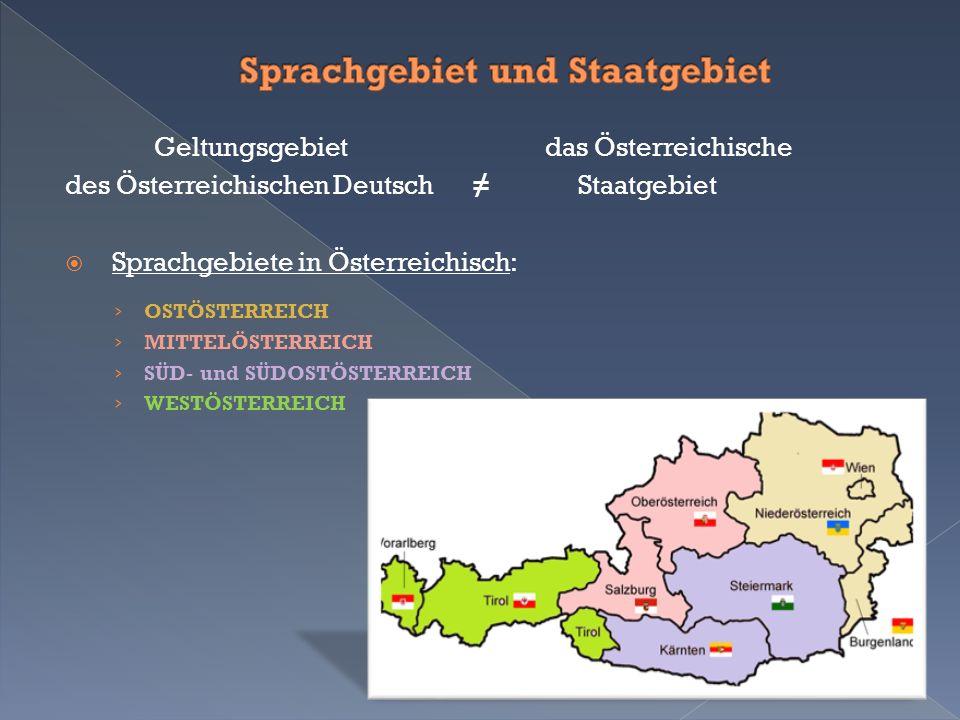 Geltungsgebiet das Österreichische des Österreichischen Deutsch ≠ Staatgebiet  Sprachgebiete in Österreichisch: › OSTÖSTERREICH › MITTELÖSTERREICH › SÜD- und SÜDOSTÖSTERREICH › WESTÖSTERREICH