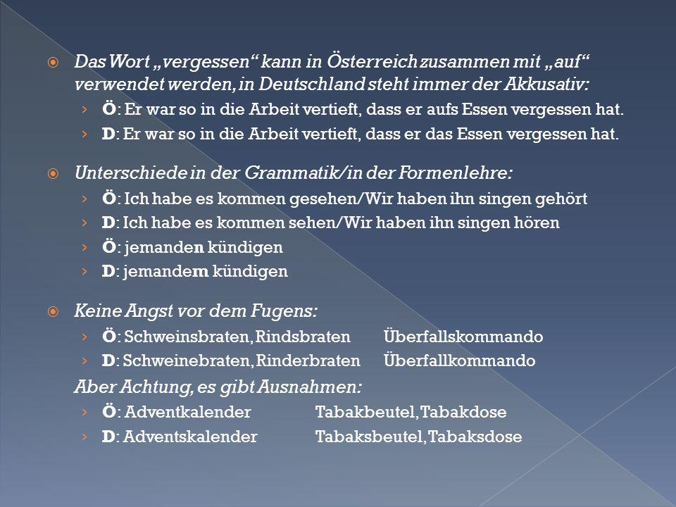 """ Das Wort """"vergessen kann in Österreich zusammen mit """"auf verwendet werden, in Deutschland steht immer der Akkusativ: › Ö: Er war so in die Arbeit vertieft, dass er aufs Essen vergessen hat."""