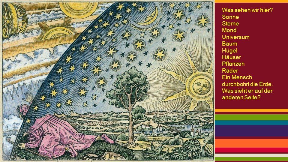 Was sehen wir hier? Sonne Sterne Mond Universum Baum Hügel Häuser Pflanzen Räder Ein Mensch durchbohrt die Erde. Was sieht er auf der anderen Seite?