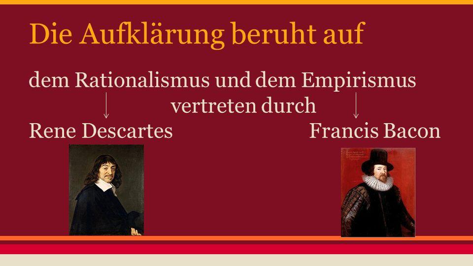 Die Aufklärung beruht auf dem Rationalismus und dem Empirismus vertreten durch Rene Descartes Francis Bacon