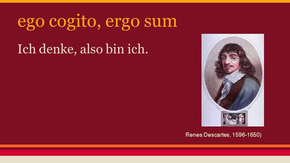 ego cogito, ergo sum Ich denke, also bin ich. Renes Descartes, 1596-1650)