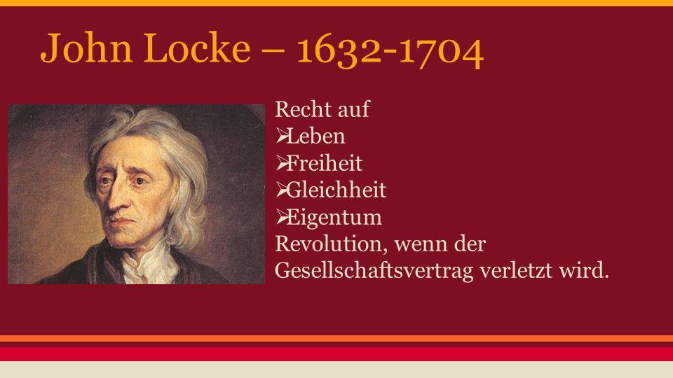 John Locke – 1632-1704 Recht auf  Leben  Freiheit  Gleichheit  Eigentum Revolution, wenn der Gesellschaftsvertrag verletzt wird.
