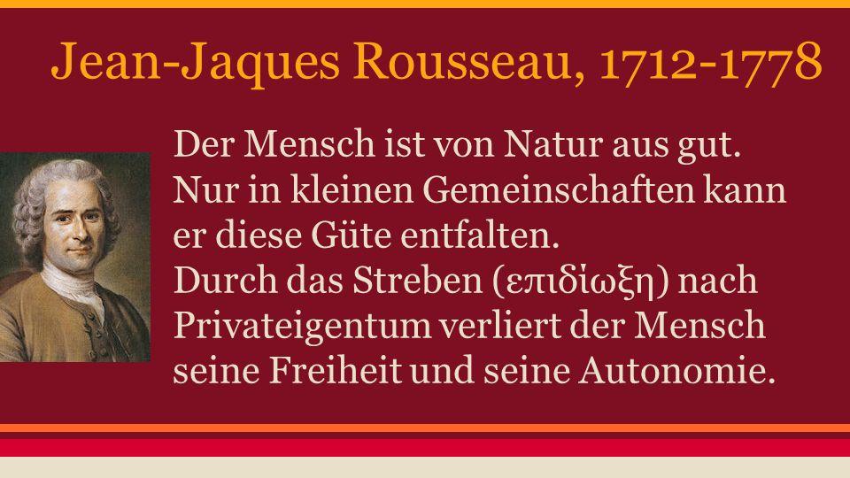 Jean-Jaques Rousseau, 1712-1778 Der Mensch ist von Natur aus gut. Nur in kleinen Gemeinschaften kann er diese Güte entfalten. Durch das Streben (επιδί