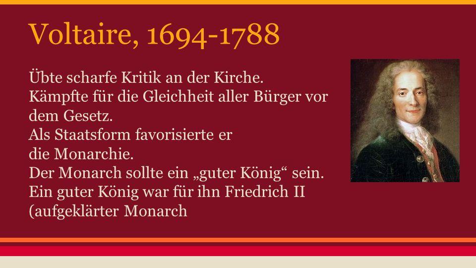 Voltaire, 1694-1788 Übte scharfe Kritik an der Kirche. Kämpfte für die Gleichheit aller Bürger vor dem Gesetz. Als Staatsform favorisierte er die Mona