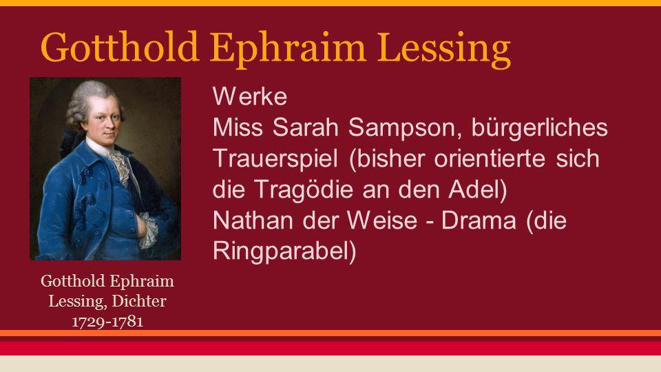 Gotthold Ephraim Lessing Gotthold Ephraim Lessing, Dichter 1729-1781 Werke Miss Sarah Sampson, bürgerliches Trauerspiel (bisher orientierte sich die Tragödie an den Adel) Nathan der Weise - Drama (die Ringparabel)