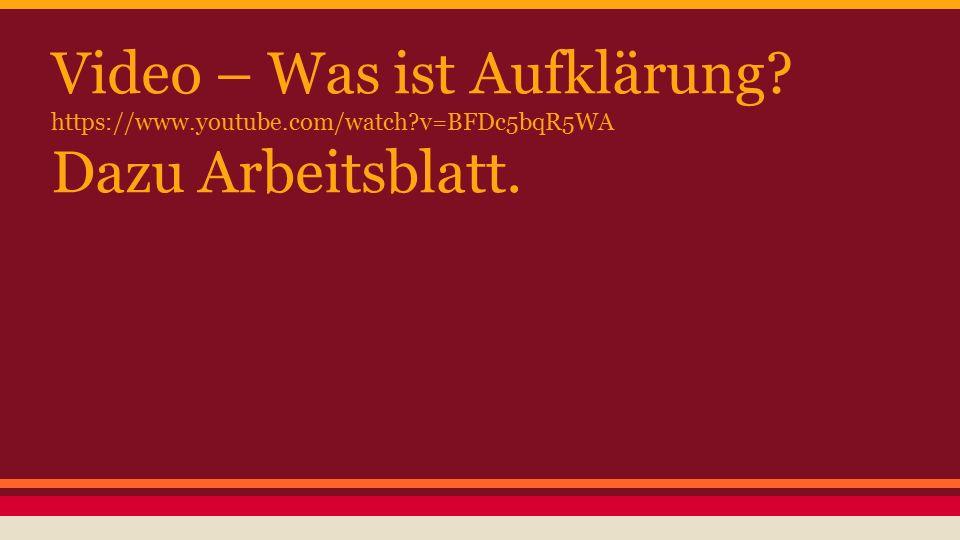 Video – Was ist Aufklärung? https://www.youtube.com/watch?v=BFDc5bqR5WA Dazu Arbeitsblatt.