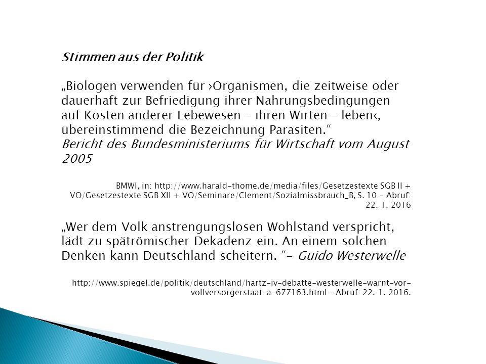"""Stimmen aus der Politik """"Biologen verwenden für ›Organismen, die zeitweise oder dauerhaft zur Befriedigung ihrer Nahrungsbedingungen auf Kosten anderer Lebewesen – ihren Wirten – leben‹, übereinstimmend die Bezeichnung Parasiten. Bericht des Bundesministeriums für Wirtschaft vom August 2005 BMWI, in: http://www.harald-thome.de/media/files/Gesetzestexte SGB II + VO/Gesetzestexte SGB XII + VO/Seminare/Clement/Sozialmissbrauch_B, S."""