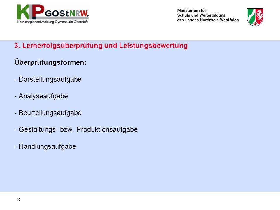 3. Lernerfolgsüberprüfung und Leistungsbewertung Überprüfungsformen: - Darstellungsaufgabe - Analyseaufgabe - Beurteilungsaufgabe - Gestaltungs- bzw.
