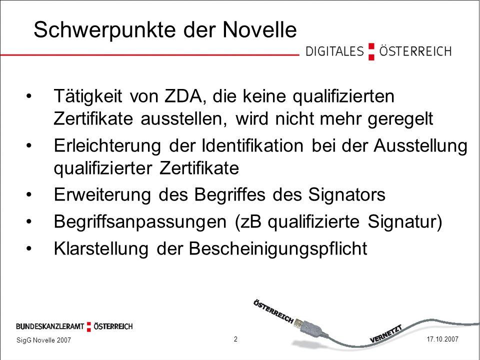 SigG Novelle 2007 217.10.2007 Schwerpunkte der Novelle Tätigkeit von ZDA, die keine qualifizierten Zertifikate ausstellen, wird nicht mehr geregelt Erleichterung der Identifikation bei der Ausstellung qualifizierter Zertifikate Erweiterung des Begriffes des Signators Begriffsanpassungen (zB qualifizierte Signatur) Klarstellung der Bescheinigungspflicht