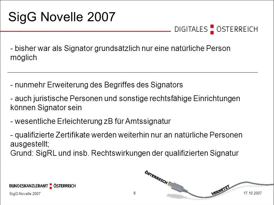817.10.2007 SigG Novelle 2007 - bisher war als Signator grundsätzlich nur eine natürliche Person möglich - nunmehr Erweiterung des Begriffes des Signators - auch juristische Personen und sonstige rechtsfähige Einrichtungen können Signator sein - wesentliche Erleichterung zB für Amtssignatur - qualifizierte Zertifikate werden weiterhin nur an natürliche Personen ausgestellt; Grund: SigRL und insb.