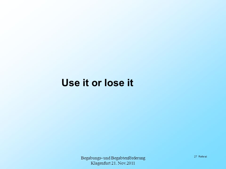 Use it or lose it Begabungs- und Begabtenförderung Klagenfurt 21. Nov.2011 27 Referat