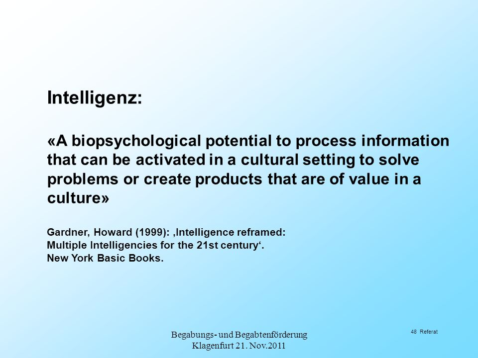 Intelligenz: «A biopsychological potential to process information that can be activated in a cultural setting to solve problems or create products that are of value in a culture» Gardner, Howard (1999): 'Intelligence reframed: Multiple Intelligencies for the 21st century'.