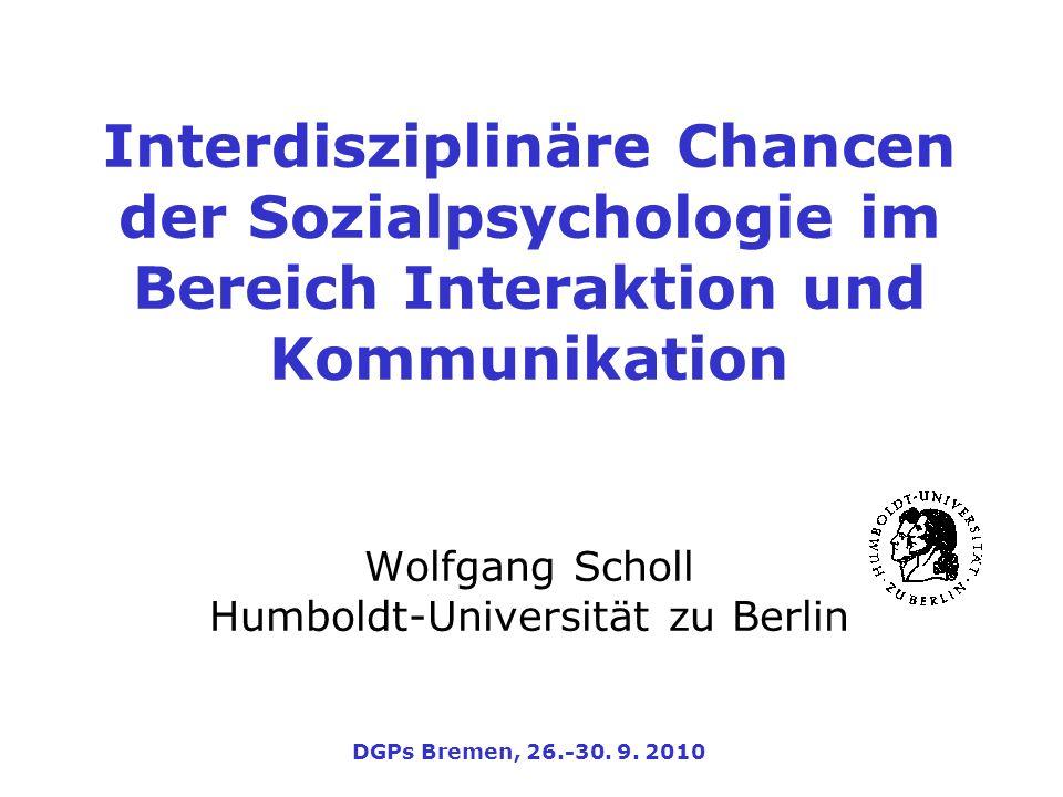 Interdisziplinäre Chancen der Sozialpsychologie im Bereich Interaktion und Kommunikation Wolfgang Scholl Humboldt-Universität zu Berlin DGPs Bremen, 26.-30.