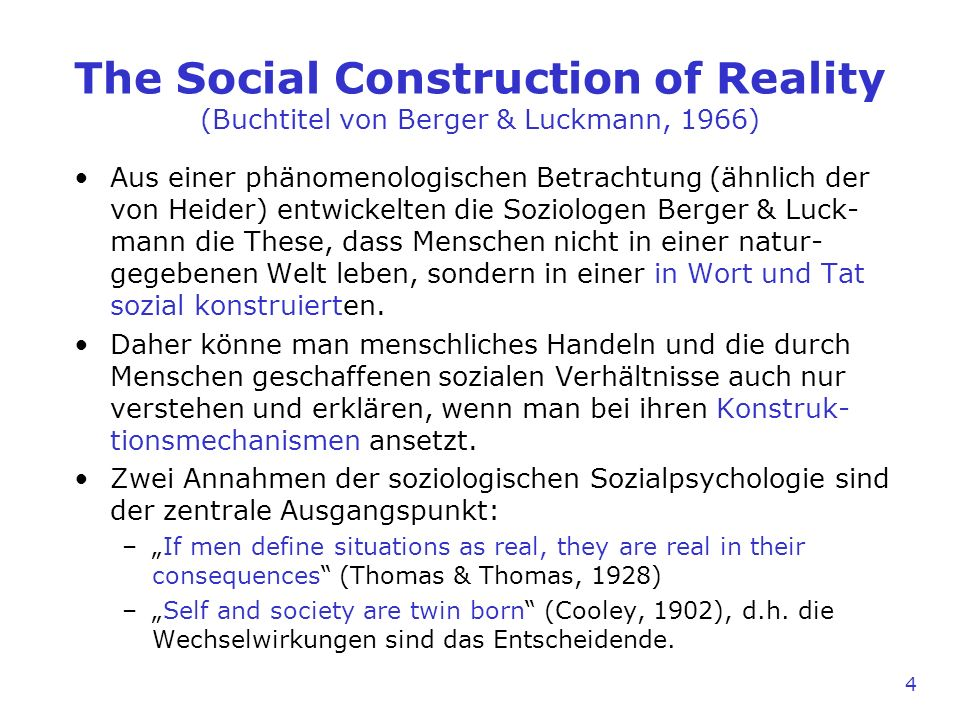 The Social Construction of Reality (Buchtitel von Berger & Luckmann, 1966) Aus einer phänomenologischen Betrachtung (ähnlich der von Heider) entwickelten die Soziologen Berger & Luck- mann die These, dass Menschen nicht in einer natur- gegebenen Welt leben, sondern in einer in Wort und Tat sozial konstruierten.