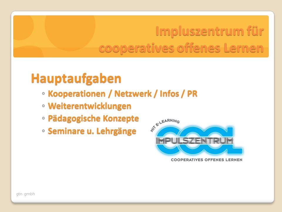 gtn gmbh Impluszentrum für cooperatives offenes Lernen Hauptaufgaben ◦ Kooperationen / Netzwerk / Infos / PR ◦ Weiterentwicklungen ◦ Pädagogische Konzepte ◦ Seminare u.