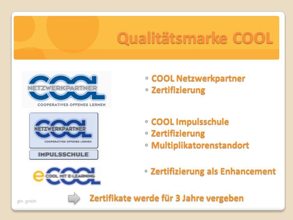 gtn gmbh Qualitätsmarke COOL ◦ COOL Netzwerkpartner ◦ Zertifizierung ◦ COOL Impulsschule ◦ Zertifizierung ◦ Multiplikatorenstandort Zertifikate werde für 3 Jahre vergeben ◦ Zertifizierung als Enhancement