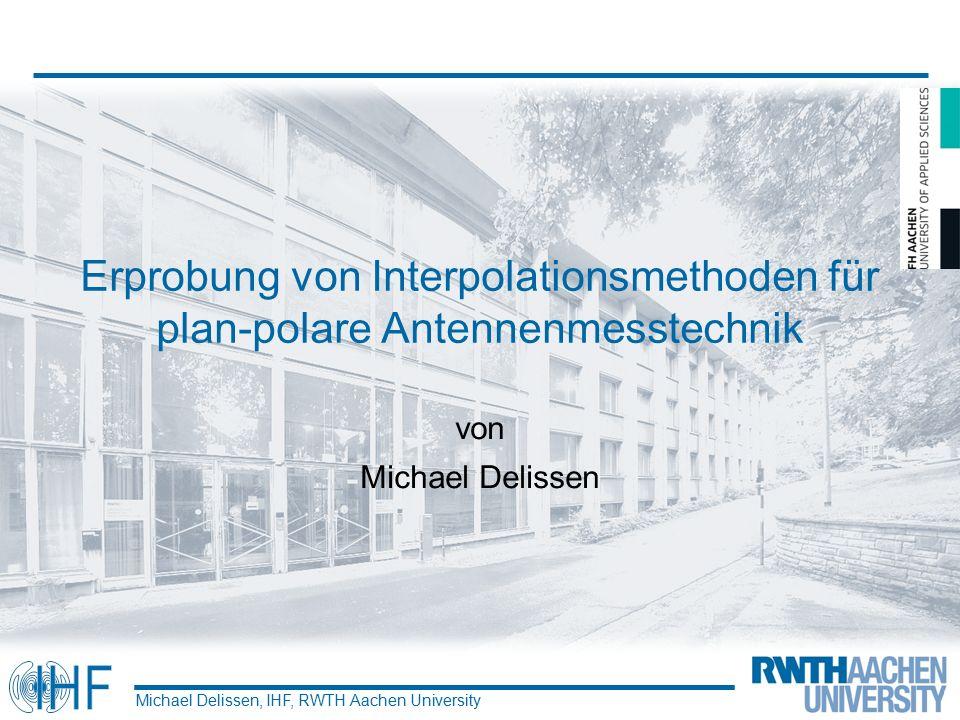 Erprobung von Interpolationsmethoden für plan-polare Antennenmesstechnik von Michael Delissen Michael Delissen, IHF, RWTH Aachen University