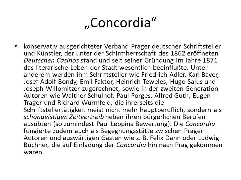 """""""Concordia konservativ ausgerichteter Verband Prager deutscher Schriftsteller und Künstler, der unter der Schirmherrschaft des 1862 eröffneten Deutschen Casinos stand und seit seiner Gründung im Jahre 1871 das literarische Leben der Stadt wesentlich beeinflußte."""
