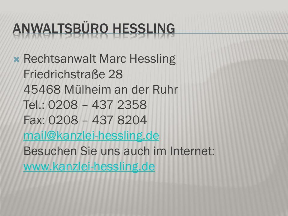  Rechtsanwalt Marc Hessling Friedrichstraße 28 45468 Mülheim an der Ruhr Tel.: 0208 – 437 2358 Fax: 0208 – 437 8204 mail@kanzlei-hessling.de Besuchen Sie uns auch im Internet: www.kanzlei-hessling.de mail@kanzlei-hessling.de www.kanzlei-hessling.de