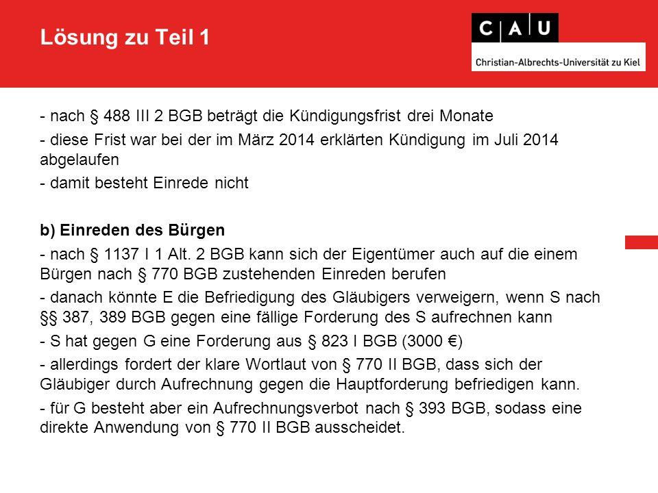 Lösung zu Teil 1 - nach § 488 III 2 BGB beträgt die Kündigungsfrist drei Monate - diese Frist war bei der im März 2014 erklärten Kündigung im Juli 2014 abgelaufen - damit besteht Einrede nicht b) Einreden des Bürgen - nach § 1137 I 1 Alt.