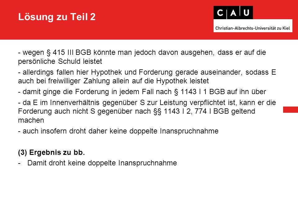 Lösung zu Teil 2 - wegen § 415 III BGB könnte man jedoch davon ausgehen, dass er auf die persönliche Schuld leistet - allerdings fallen hier Hypothek und Forderung gerade auseinander, sodass E auch bei freiwilliger Zahlung allein auf die Hypothek leistet - damit ginge die Forderung in jedem Fall nach § 1143 I 1 BGB auf ihn über - da E im Innenverhältnis gegenüber S zur Leistung verpflichtet ist, kann er die Forderung auch nicht S gegenüber nach §§ 1143 I 2, 774 I BGB geltend machen - auch insofern droht daher keine doppelte Inanspruchnahme (3) Ergebnis zu bb.