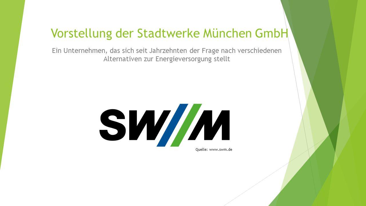 Vorstellung der Stadtwerke München GmbH Ein Unternehmen, das sich seit Jahrzehnten der Frage nach verschiedenen Alternativen zur Energieversorgung stellt Quelle: www.swm.de