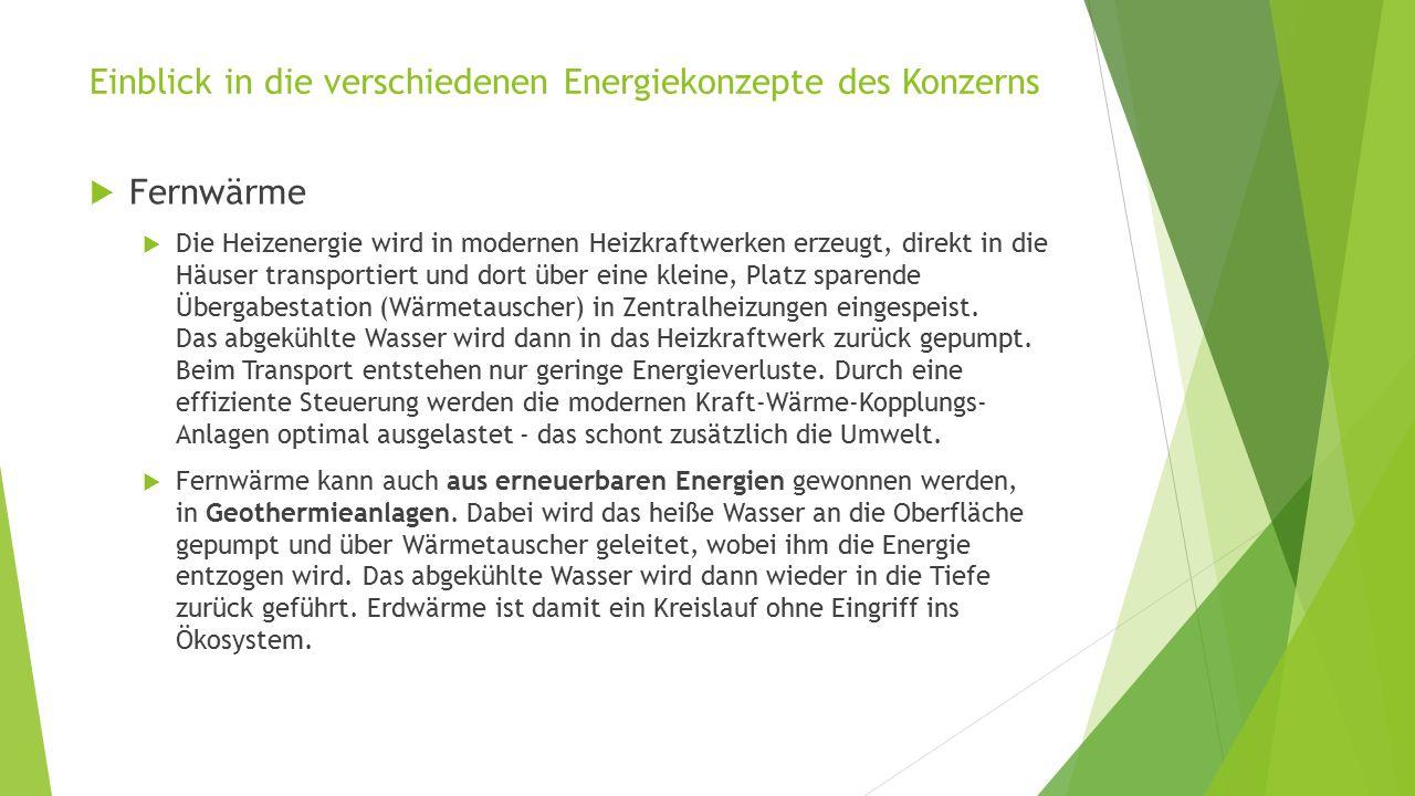 Einblick in die verschiedenen Energiekonzepte des Konzerns  Fernwärme  Die Heizenergie wird in modernen Heizkraftwerken erzeugt, direkt in die Häuser transportiert und dort über eine kleine, Platz sparende Übergabestation (Wärmetauscher) in Zentralheizungen eingespeist.