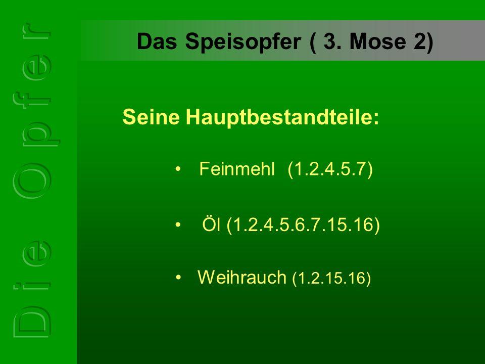 Das Speisopfer ( 3. Mose 2) Feinmehl (1.2.4.5.7) Öl (1.2.4.5.6.7.15.16) Weihrauch (1.2.15.16) Seine Hauptbestandteile: