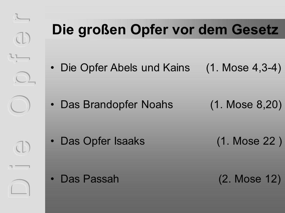 Die Opfer Abels und Kains (1. Mose 4,3-4) Das Brandopfer Noahs (1. Mose 8,20) Die großen Opfer vor dem Gesetz Das Opfer Isaaks (1. Mose 22 ) Das Passa