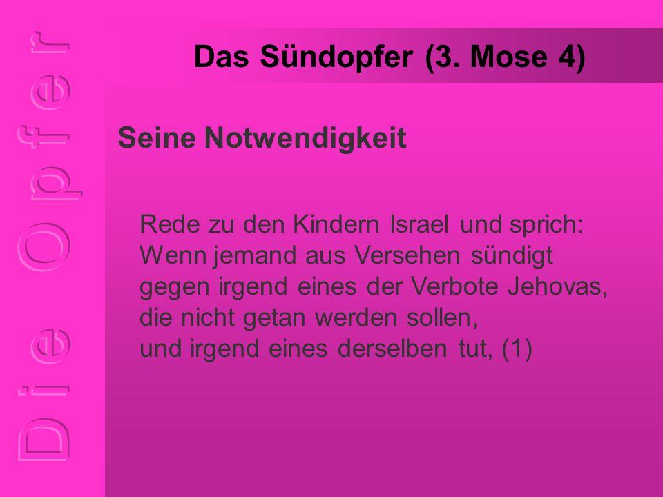 Das Sündopfer (3. Mose 4) Rede zu den Kindern Israel und sprich: Wenn jemand aus Versehen sündigt gegen irgend eines der Verbote Jehovas, die nicht ge
