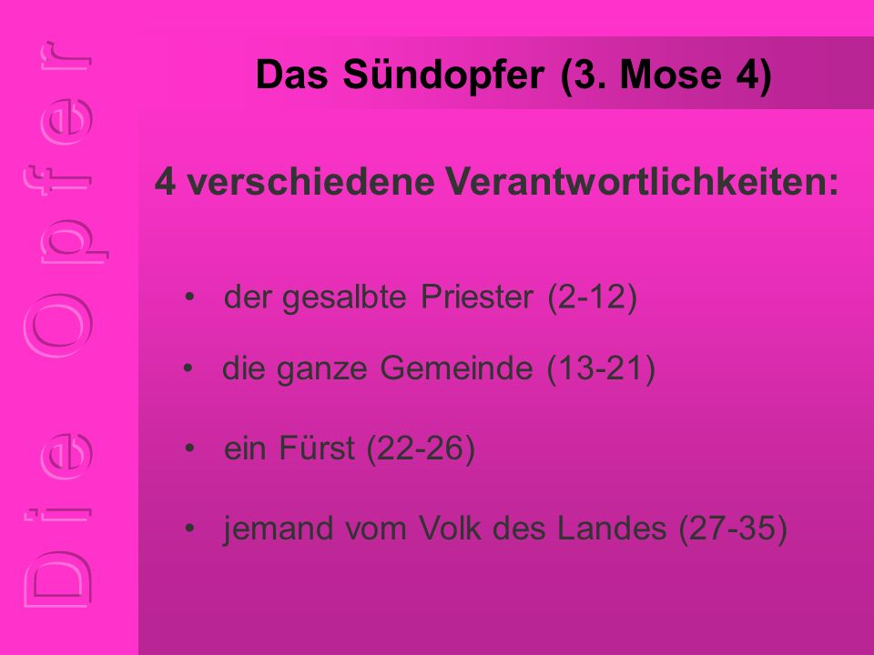 Das Sündopfer (3. Mose 4) der gesalbte Priester (2-12) 4 verschiedene Verantwortlichkeiten: die ganze Gemeinde (13-21) ein Fürst (22-26) jemand vom Vo