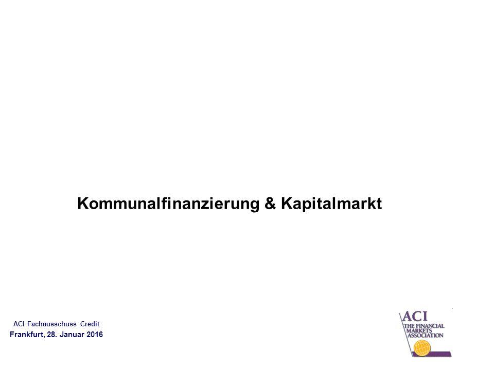 ACI Fachausschuss Credit Frankfurt, 28. Januar 2016 Kommunalfinanzierung & Kapitalmarkt