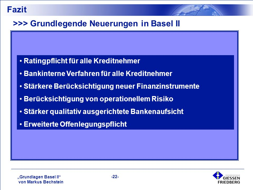 """""""Grundlagen Basel II von Markus Bechstein -22- Fazit >>> Grundlegende Neuerungen in Basel II Ratingpflicht für alle Kreditnehmer Bankinterne Verfahren für alle Kreditnehmer Stärkere Berücksichtigung neuer Finanzinstrumente Berücksichtigung von operationellem Risiko Stärker qualitativ ausgerichtete Bankenaufsicht Erweiterte Offenlegungspflicht"""