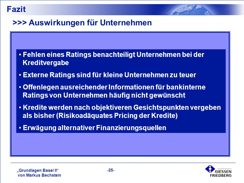 """""""Grundlagen Basel II von Markus Bechstein -25- Fazit >>> Auswirkungen für Unternehmen Fehlen eines Ratings benachteiligt Unternehmen bei der Kreditvergabe Externe Ratings sind für kleine Unternehmen zu teuer Offenlegen ausreichender Informationen für bankinterne Ratings von Unternehmen häufig nicht gewünscht Kredite werden nach objektiveren Gesichtspunkten vergeben als bisher (Risikoadäquates Pricing der Kredite) Erwägung alternativer Finanzierungsquellen"""