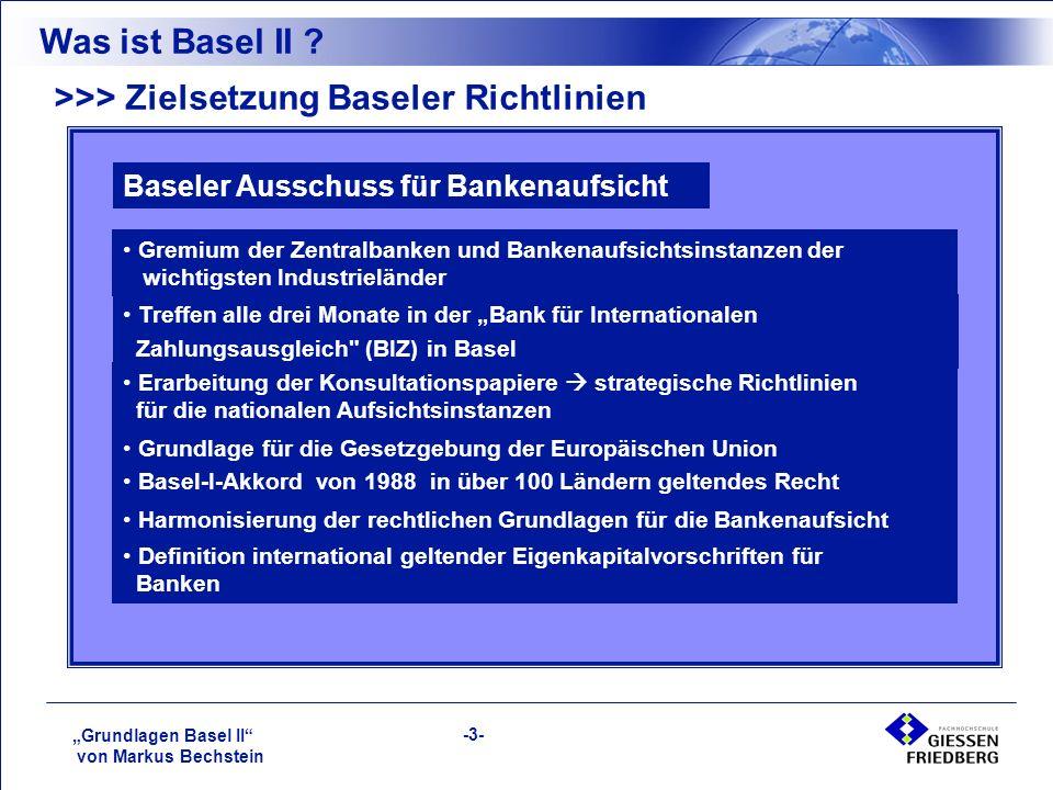 """""""Grundlagen Basel II von Markus Bechstein -3- >>> Zielsetzung Baseler Richtlinien Baseler Ausschuss für Bankenaufsicht Gremium der Zentralbanken und Bankenaufsichtsinstanzen der wichtigsten Industrieländer Treffen alle drei Monate in der """"Bank für Internationalen Zahlungsausgleich (BIZ) in Basel Erarbeitung der Konsultationspapiere  strategische Richtlinien für die nationalen Aufsichtsinstanzen Grundlage für die Gesetzgebung der Europäischen Union Basel-I-Akkord von 1988 in über 100 Ländern geltendes Recht Harmonisierung der rechtlichen Grundlagen für die Bankenaufsicht Definition international geltender Eigenkapitalvorschriften für Banken Was ist Basel II ?"""