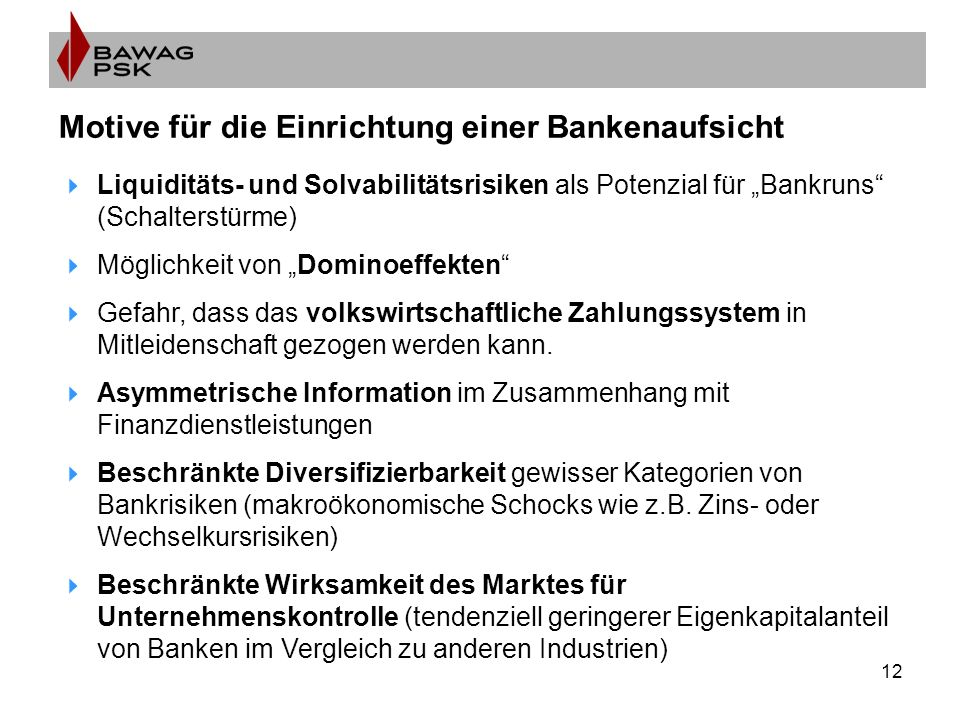 """12 Motive für die Einrichtung einer Bankenaufsicht  Liquiditäts- und Solvabilitätsrisiken als Potenzial für """"Bankruns (Schalterstürme)  Möglichkeit von """"Dominoeffekten  Gefahr, dass das volkswirtschaftliche Zahlungssystem in Mitleidenschaft gezogen werden kann."""